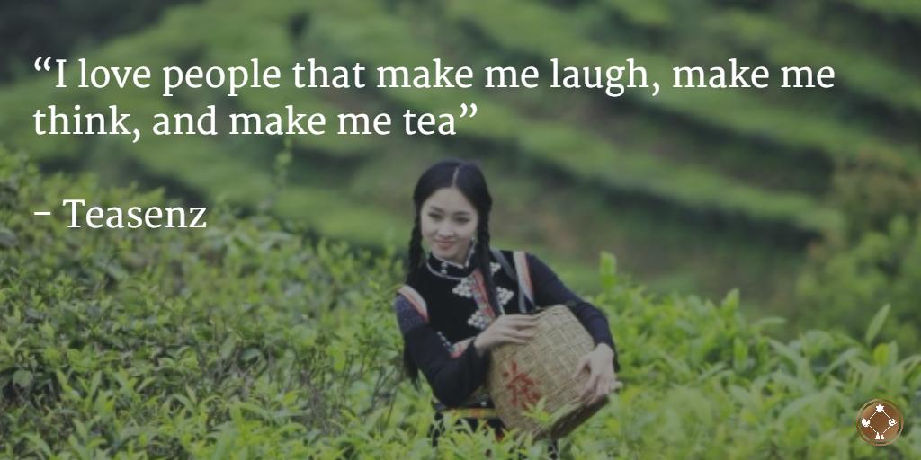 I love people that make me laugh, make me think, and make me tea