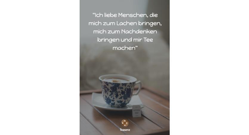 Ich liebe Menschen, die mich zum Lachen bringen, mich zum Nachdenken bringen und mir Tee machen