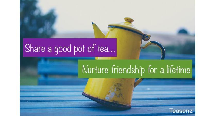 Share a good pot of tea, nurture friendship for a lifetime